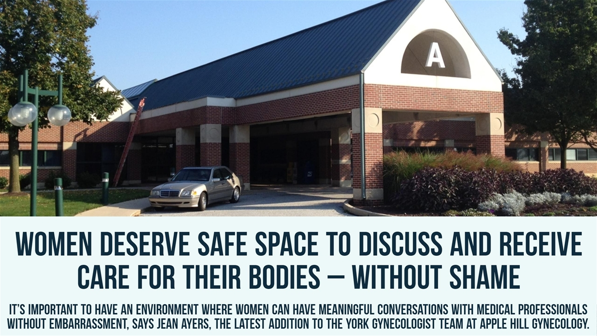 Women deserve safe space to discuss and receive care for their bodies – without shame  It's important to have an environment where women can have meaningful conversations with medical professionals without embarrassment, says Jean Ayers, the latest addition to the York gynecologist team at Apple Hill Gynecology.